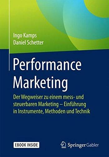 Performance Marketing: Der Wegweiser zu einem mess- und steuerbaren Marketing – Einführung in Instrumente, Methoden und Technik Taschenbuch – 2. November 2017 Ingo Kamps Daniel Schetter Springer Gabler 3658184523