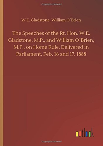Download The Speeches of the Rt. Hon. W.E. Gladstone, M.P., and William O´brien, M.P., on Home Rule, Delivered in Parliament, Feb. 16 and 17, 1888 pdf