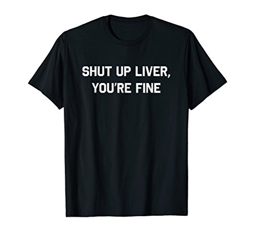 Shut Up Liver Youre Fine T-Shirt Funny Sarcastic Drinking