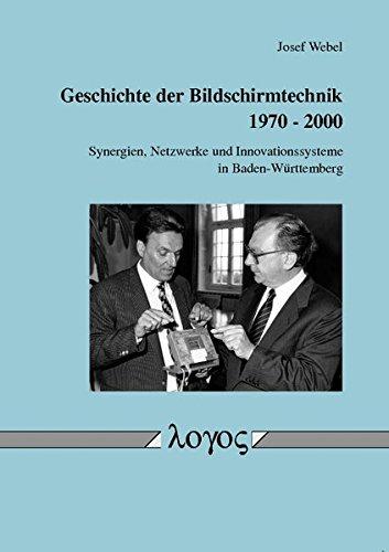 Geschichte Der Bildschirmtechnik 1970 - 2000: Synergien, Netzwerke Und Innovationssysteme in Baden-Wurttemberg (German Edition)