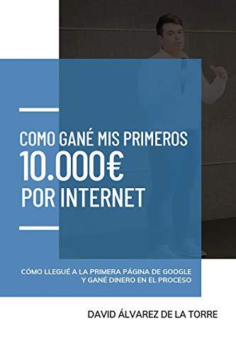 Cómo gané mis primeros 10.000€ por Internet: cómo llegué a la primera página de Google y gané dinero en el proceso por Álvarez de la Torre, David