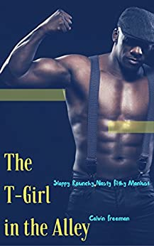 The T-Girl in the Alley: Sloppy Raunchy Nasty Filthy Manlust (Urban Trans Manlust Book 2) by [Freeman, Calvin]
