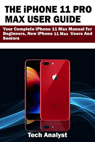 THE iPHONE 11 PRO MAX USER GUIDE: Your Complete iPhone 11 Max Manual for Beginners, New iPhone 11 Max Users and Seniors