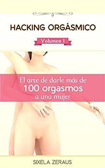 Hacking orgásmico: El arte de darle más de 100 orgasmos a una mujer. (Spanish Edition)