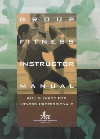 Group Fitness Instructor Manual : ACE's Resource for Fitness Professionals (Ace Group Fitness Instructor Handbook 4th Edition)