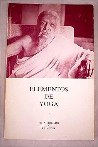 ELEMENTOS DE YOGA: Amazon.es: SRI AUROBINDO y LA MADRE: Libros