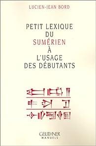 Petit lexique du sumérien a l'usage des débutants par Lucien-Jean Bord