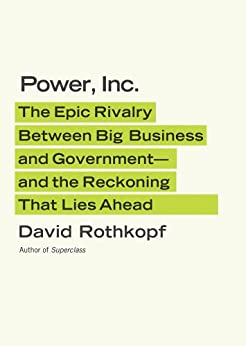 Power, Inc.: The Epic Rivalry Between Big Business and Government--and the Reckoning That Lies Ahead by [Rothkopf, David]