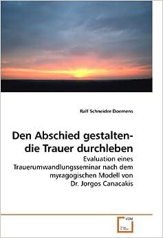 Book Den Abschied gestalten- die Trauer durchleben: Evaluation eines Trauerumwandlungsseminars nach dem myragogischen Modell von Dr. Jorgos Canacakis (German Edition)