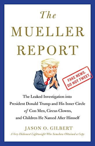 The Mueller Report: The Leaked Investigation into President Donald Trump and His Inner Circle of Con Men, Circus Clowns, and Children He Named After Himself by [Gilbert, Jason O.]