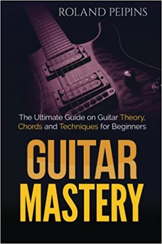 Guitar Mastery: The Ultimate Guide on Guitar Theory, Chords and Techniques for Beginners (Guitar Theory, Guitar Lessons Book)