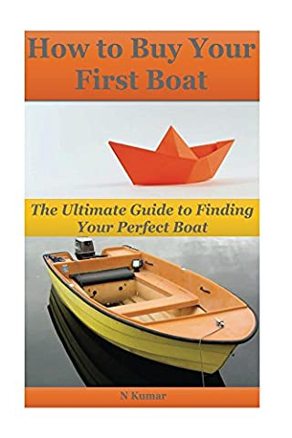 How to Buy Your First Boat: The Ultimate Guide to Finding Your Perfect Boat (boating,boating basics,boating adventures,sailing,sailing boats,seamanship,boating ... and sailing ) (Buy Boat Book - Boating and Sailing