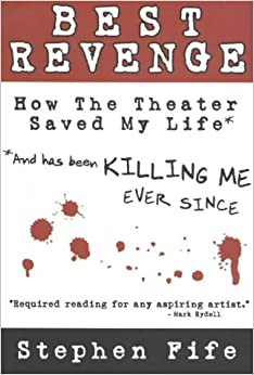 Best Revenge: How the Theater Saved My Life (and Has Been Killing Me Ever Since)