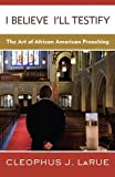img - for I Believe I'll Testify: The Art of African American Preaching book / textbook / text book