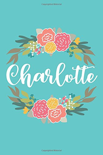 Charlotte: 6x9 Lined Writing Notebook Journal with Personalized Name, 120 Pages – Pink & Yellow Flowers on Teal Blue with Cute and Fun Quote, Perfect ... of School Teacher's Gift, or Other Holidays