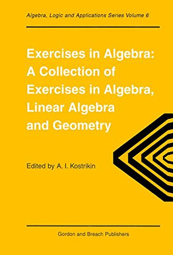 Exercises in Algebra: A Collection of Exercises, in Algebra, Linear Algebra and Geometry (Algebra, Logic, and Applications) (Linear French Press)