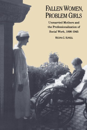 Fallen Women, Problem Girls: Unmarried Mothers and the Professionalization of Social Work, 1890-1945 (Yale Historical Pu