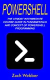 Read Online PowerShell: The Utmost Intermediate Course Guide in Fundamentals and Concept of PowerShell Programming PDF