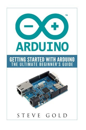 Arduino: Getting Started With Arduino: The Ultimate Beginner's Guide (Arduino 101, Arduino sketches, Complete beginners guide, Programming, Raspberry Pi 2, xml, c++, Ruby, html, php, Robots) by Steve Gold (2016-02-11)