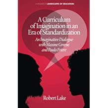 A Curriculum of Imagination in an Era of Standardization: An Imaginative Dialogue with Maxine Greene and Paulo...