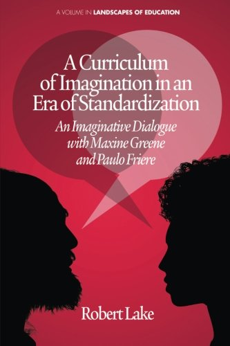 A Curriculum of Imagination in an Era of Standardization: An Imaginative Dialogue with Maxine Greene and Paulo Friere (Landscapes of Education)