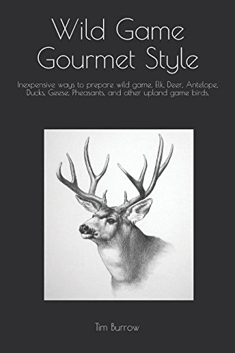Wild Game Gourmet Style: Inexpensive ways to prepare wild game, Elk, Deer, Antelope, Ducks, Geese, Pheasants, and other upland game birds. (wild game cook book) (Duck Recipe Smoked)