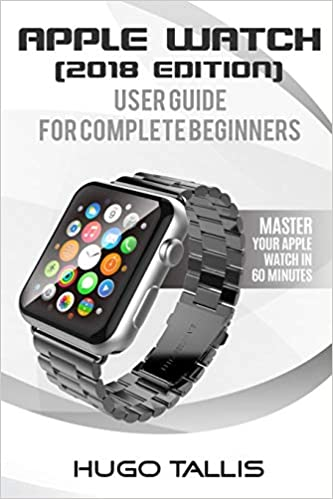 Apple Watch User Guide (2018): Go from a Complete Beginner to Expert