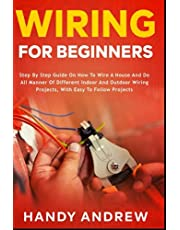Wiring for Beginners: Step by Step Guide on How to Wire a House and Do All Manner of Indoor and Outdoor Wiring Projects, With Easy to Follow Projects