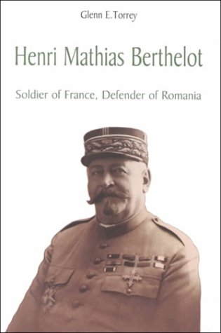 Henri Mathias Berthelot: General of France, Founder of Romania