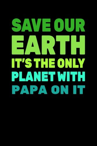 Read Online Save Our Earth It's The Only Planet With Papa On It: Earth Day Notebook Journal ebook