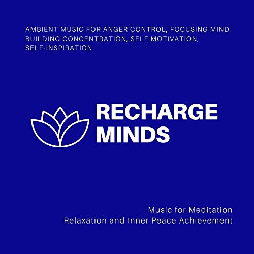 (Recharge Minds (Ambient Music For Anger Control, Focusing Mind, Building Concentration, Self Motivation, Self-Inspiration) (Music For Meditation, Relaxation And Inner Peace Achievement) )