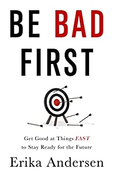 Be Bad First: Get Good at Things Fast to Stay Ready for the Future by [Andersen, Erika]