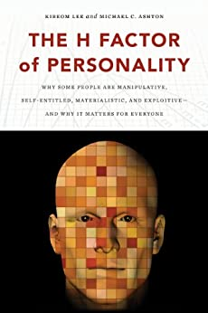 The H Factor of Personality: Why Some People Are Manipulative, Self-Entitled, Materialistic, and Exploitive—And Why It Matters for Everyone by [Lee, Kibeom, Ashton, Michael C.]