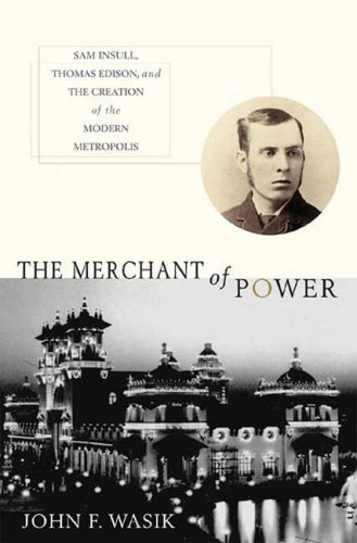 the-merchant-of-power-sam-insull-thomas-edison-and-the-creation-of-the-modern-metropolis