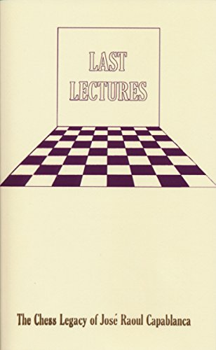 Last Lectures The Chess Legacy of Jose Raoul Capabanca