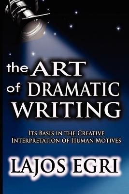 The Art of Dramatic Writing: Its Basis in the Creative Interpretation of Human Motives (Paperback) - Common (Lajos Egri The Art Of Dramatic Writing)