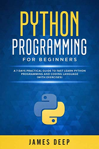 Python Programming for Beginners: A 7 Days Practical Guide to Fast Learn Python Programming and Coding Language (with Exercises)