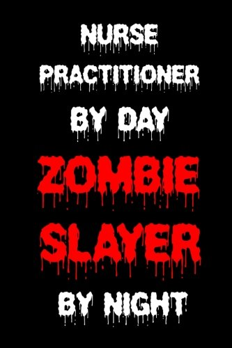 Nurse Practitioner By Day Zombie Slayer By Night: Funny Halloween 2018 Novelty Gift Notebook For Nurse Practitioners