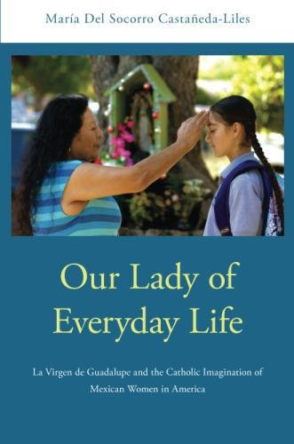 [Book] Our Lady of Everyday Life: La Virgen de Guadalupe and the Catholic Imagination of Mexican Women in A<br />[P.P.T]