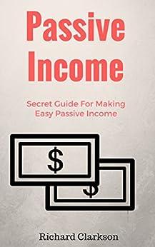 Passive Income: Secret Guide For Making Easy Passive Income (Passive Income Guide) by [Clarkson, Richard]
