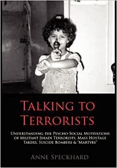 Book Talking to Terrorists: Understanding the Psycho-Social Motivations of Militant Jihadi Terrorists, Mass Hostage Takers, Suicide Bombers & Mart