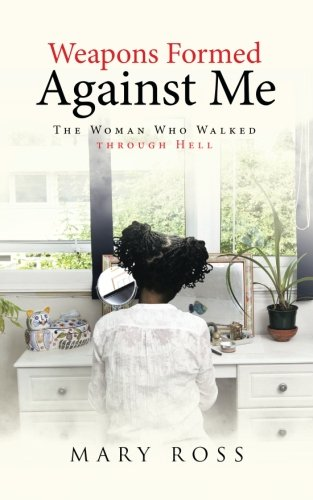 Weapons Formed Against Me: The Woman Who Walked Through Hell