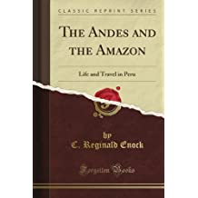 The Andes and the Amazon: Life and Travel in Peru (Classic Reprint)