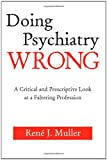 Doing Psychiatry Wrong : A Critical and Prescriptive Look at a Faltering Profession, Muller, René J., 0881634697