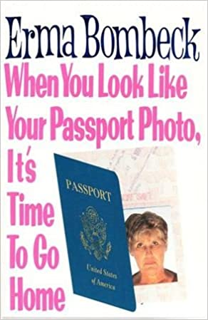 when you look like your passport photo it s time to go home erma  when you look like your passport photo it s time to go home erma bombeck 9781863950305 com books