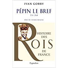 Pépin le Bref: Père de Charlemagne, 751-768 (Histoire des rois de France) (French Edition)