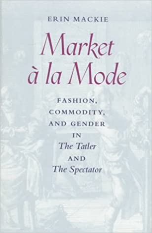 Market à la Mode: Fashion, Commodity, and Gender in The Tatler and The Spectator
