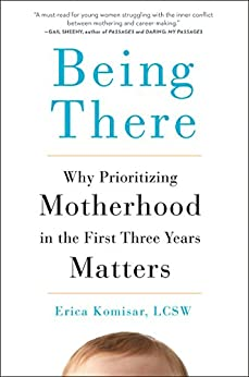 Being There: Why Prioritizing Motherhood in the First Three Years Matters by [Komisar, Erica]