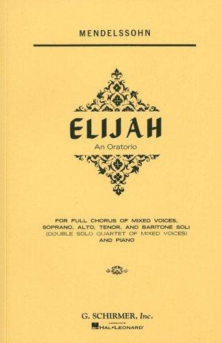 Elijah: An Oratorio For Full Chorus Of Mixed Voices, Soprano, Alto, Tenor, And Baritone Soli (Double Solo Quartet Of Mixed Voices) And Piano (G. Schirmer's Editions Of Oratorios And Cantatas)