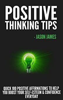 Positive Thinking Tips: Quick 100 Positive Affirmations to Help You Boost Your Self-Esteem & Confidence Everyday by [James, Jason]
